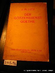 Lutz, Joseph Maria:  Der Götzendienst Goethe.