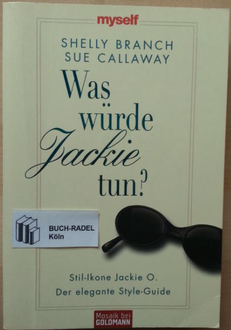 Branch, Shelly u. Sue Callaway:  Was würde Jackie tun? Stil-Ikone Jackie O. Der elegante Style-Guide.