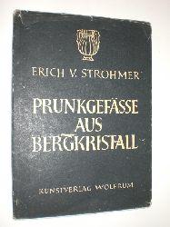 STROHMER, von Erich:  Prunkgefässe aus Bergkristall