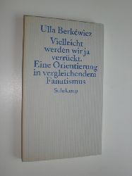 BERKEWICZ, Ulla:  Vielleicht werden wir ja verrückt. Eine Orientierung in vergleichendem Fanatismus.