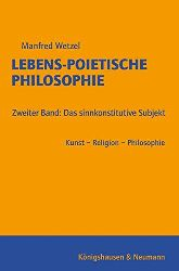 Wetzel, Manfred:  Lebens-Poietische Philosophie: Zweiter Band: Das sinnkonstitutive Subjekt Kunst - Religion - Philosophie