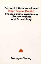 Gerhard J. Hammerschmied Väter. Sonne. Kapital. - Philosophische Variationen über Herrschaft und Entwicklung. 1. Aufl. (Klagenfurter Beiträge zur Philosophie und Kulturwissenschaft)