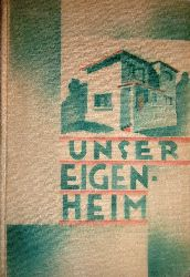 Wiser, Friedrich / Weeh, Hanns  Unser Eigenheim. Im Auftrage des Vereines für Eigenheimbau und Wohnbauförderung.