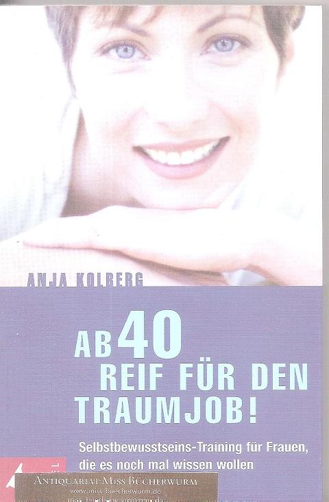 Kolberg, Anja  Ab 40 reif für den Traumjob Selbstbewusstseins Training für Frauen, die es noch mal wissen wollen    Selbstbewusstseins Training für Frauen, die es noch mal wissen wollen    Selbstbewusstseins Training für Frauen, die es noch mal wissen wollen    Selbstbewusstseins Training für Frauen, die es noch mal wissen wollen