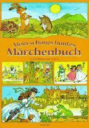 Mein schönes buntes Märchenbuch - Die schönsten und bekanntesten Märchen von den Brüdern Grimm, von Hans Christian Andersen und Ludwig Bechstein