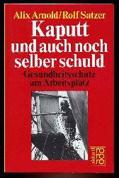 Arnold, Alix  und Rolf Satzer:  Kaputt und auch noch selber schuld. Gesundheitsschutz am Arbeitsplatz. rororo 5908. rororo aktuell.