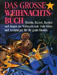 Das Grosse Weihnachtsbuch. Basten, Backen, Kochen und Singen zur Weihnachtszeit. Viele Ideen und Anregungen für die ganze Familie.