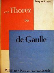 Fauvet, Jacques: Von Thorez bis de Gaulle Politik und Parteien in Frankreich / Jacques Fauvet. Ins Deutsche übers. von Walter Maria Guggenheimer. Mit e. Vorw. von Hubert Beuve-Méry