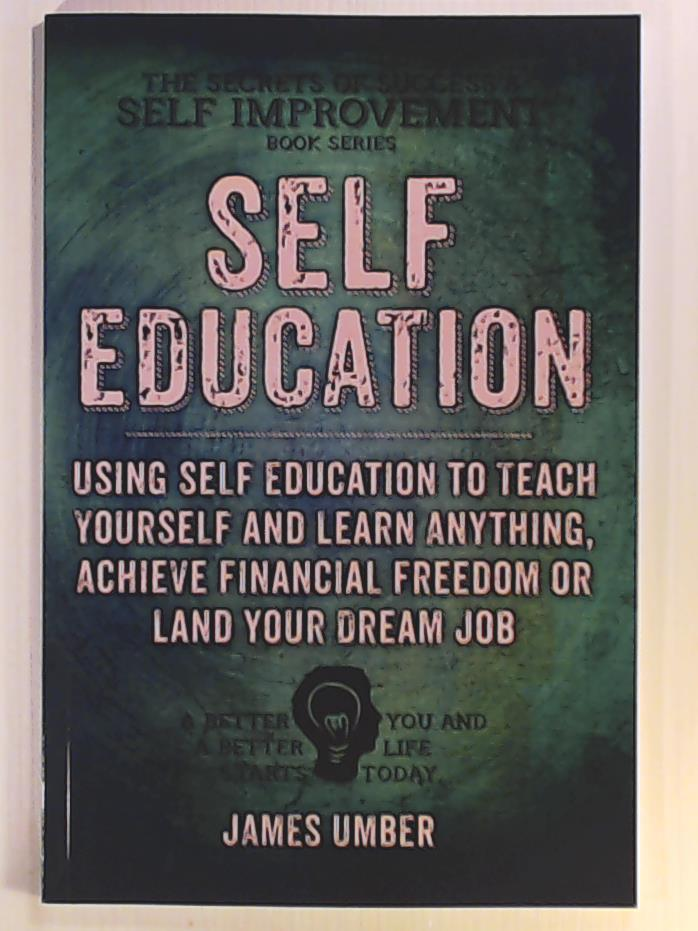 Umber, James  Self-Education: Using Self Education to Teach Yourself and Learn Anything, Achieve Financial Freedom or Land your Dream Job (The Secrets of Success and Self Improvement)