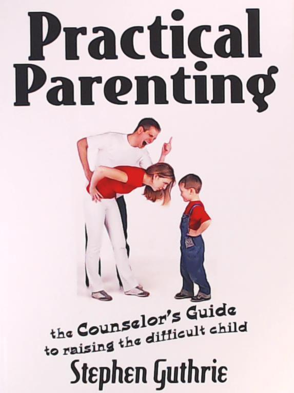 Guthrie, Steve, Guthrie, Stephen  Practical Parenting a Counselor's Guide to Raising the Difficult Child: A Counselor's Guide to Raising the Difficult Child