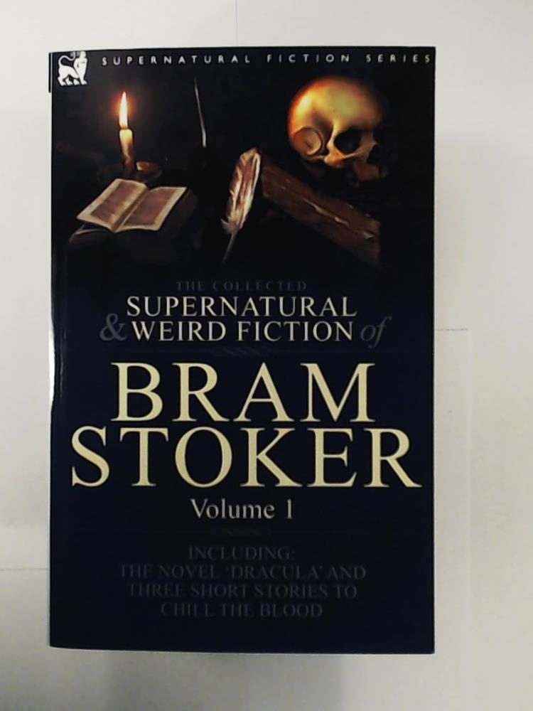 Stoker, Bram  The Collected Supernatural and Weird Fiction of Bram Stoker:  Vol. 1 - Contains the Novel 'Dracula' and Three Short Stories to Chill the Blood