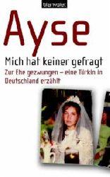 Ayse, Renate Eder  Mich hat keiner gefragt. Zur Ehe gezwungen - eine Türkin in Deutschland erzählt