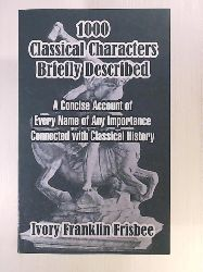 Frisbee, Ivory Franklin  1000 Classical Characters Briefly Described: A Concise Account of Every Name of Any Importance Connected with Classical History