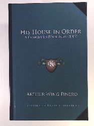 Pinero Sir, Arthur Wing  His House in Order: A Comedy in Four Acts (1907)