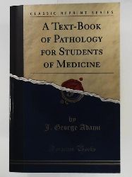 Adami, J. George  A Text-Book of Pathology for Students of Medicine (Classic Reprint)