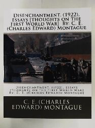 Montague, C. E. (Charles Edward)  Disenchantment. (1922), essays [thoughts on the First World War] By: C. E. (Charles Edward) Montague
