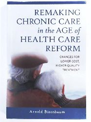 Birenbaum, Arnold  Remaking Chronic Care in the Age of Health Care Reform: Changes for Lower Cost, Higher Quality Treatment
