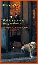Baake, Frank [Hrsg.] und Bazon Brock:  Und nun zu etwas völlig Anderem : die Abgesänge aus dem Lübecker Kulturmagazin nord aus den Jahren 1999 bis 2006.
