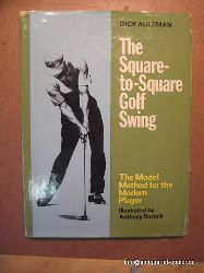 Aultman, Dick  The Square - to - Square Golf Swing (The Model Method for the modern Player)