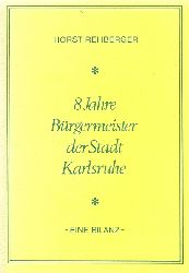 Rehberger, Horst  8 Jahre Bürgermeister der Stadt Karlsruhe (Eine Bilanz)