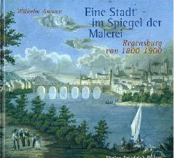 Amann, Wilhelm  Eine Stadt im Spiegel der Malerei (Regensburg von 1800 - 1900)