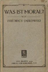 Jaskowski, Friedrich,  Was ist Moral?, (Ein Versuch über Sklaven-Moral und Herren-Moral und aller Moral tiefere Wurzel im Geiste eines künstlerischen Idealismus),