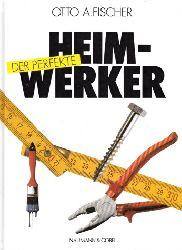 Fischer, Otto A.;  Der perfekte Heimwerker