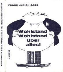 Gass, Franz Ulrich;  Wohlstand Wohlstand über alles! - Goldene Glossen für Zeitgenossen
