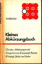 Koblischke, Heinz; Kleines Abkürzungsbuch 6500 Abkürzungen und Kurzwörter aus Wissenschaft, Technik, Wirtschaft, Politik und Kultur 4., durchgesehene Auflage