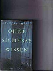 Larsen, Michael: Ohne sicheres Wissen Michael Larsen. Aus dem Dän. von Lars Kruse