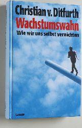 Ditfurth, Christian von.  Wachstumswahn : wie wir uns selbst vernichten. Christian v. Ditfurth