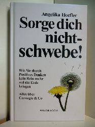 Hoefler, Angelika:  Sorge dich nicht - schwebe! Wie Sie durch positives Denken kein Bein mehr auf die Erde kriegen. Alles über Carnegie & Co.