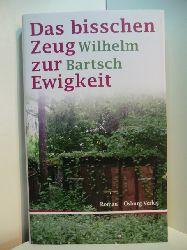 Bartsch, Wilhelm:  Das bisschen Zeug zur Ewigkeit
