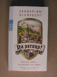Glubrecht, Sebastian  Na servus! - Wie ich lernte, die Bayern zu lieben