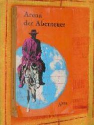 Arena der Abenteuer. Fesselnde Erzählungen und wissenswerte Tatsachen aus alllen Gebieten des Lebens, der Technik und der Geschichte. 1. Aufl.