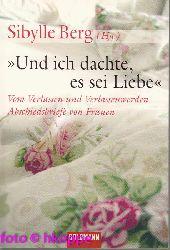 Berg, Sibylle [Hrsg.]:  Und ich dachte, es sei Liebe : vom Verlassen und Verlassenwerden ; Abschiedsbriefe von Frauen.