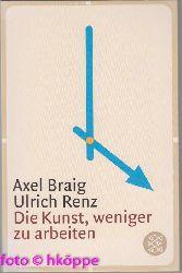Braig, Axel und Ulrich Renz:  Die Kunst, weniger zu arbeiten.