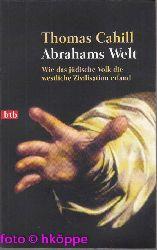 Cahill, Thomas:  Abrahams Welt : wie das jüdische Volk die westliche Zivilisation erfand.