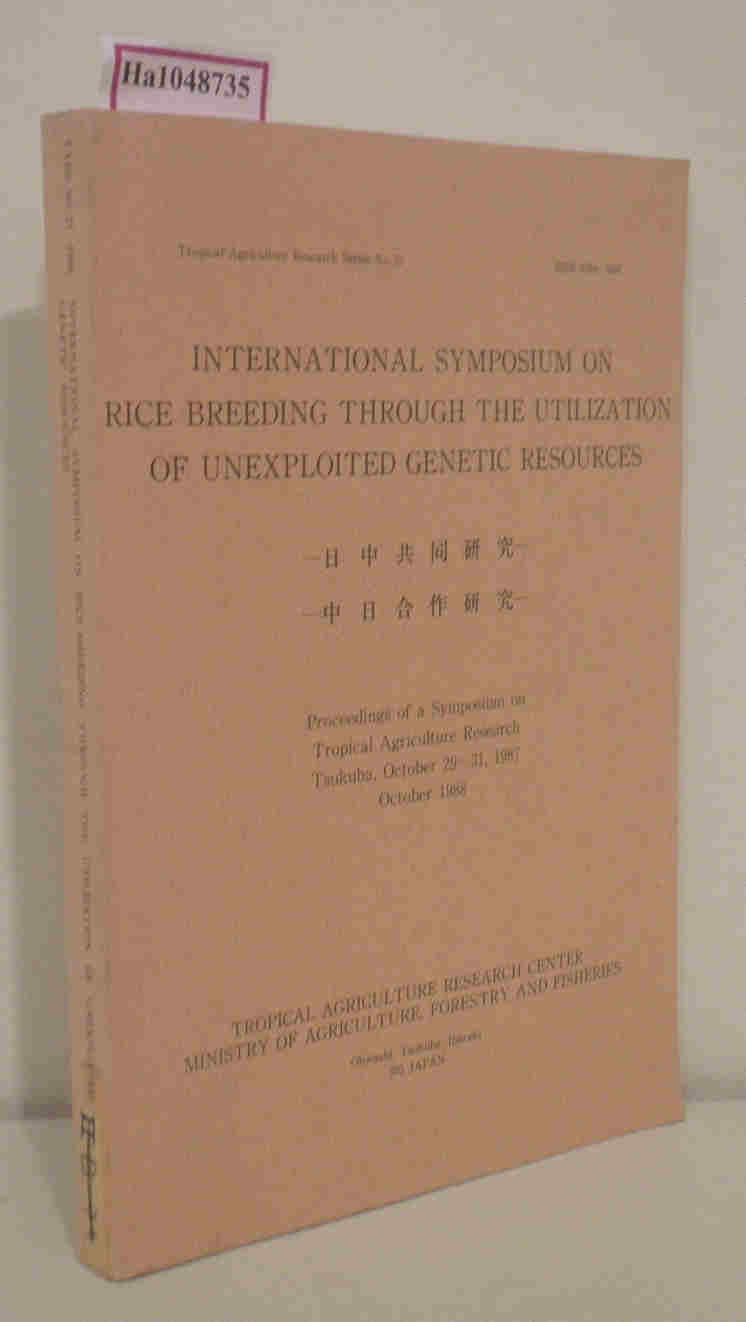International Symposium on Rice Breeding Through the Utilizationof Unexploited Genetic Resources. Proceedings of a Symposium on Tropical Agriculture Research, Tsukuba, October 29-31, 1987. (= Tropical Agriculture Research Series No. 20).
