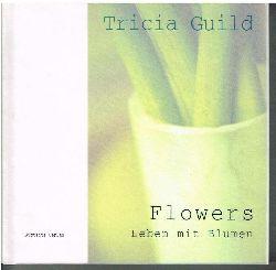 Guild, Tricia:  Flowers. Leben mit Blumen. Fotos von James Merrell.