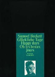 Beckett, Samuel  Glückliche Tage - Happy Days - Oh les beaux jours,Deutsche Übertragung von Erika und Elmar Tophoven; Englische Originalfassung; Französische Übertragung von Samuel Beckett