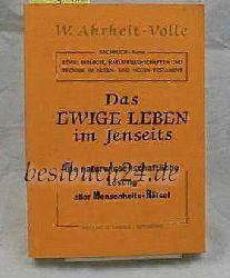 Ahrheit-Volle, Walter  Das  ewige Leben im Jenseits,die naturwissenschaftliche Lösung aller Menschheits-Rätsel